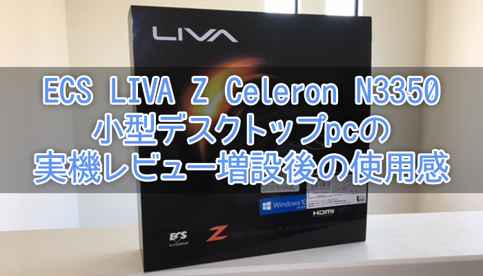 ECS LIVA Z Celeron N3350小型デスクトップpcの実機レビュー増設後の使用感