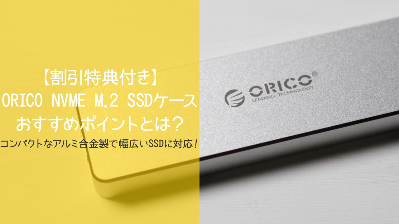【割引特典付き】ORICO NVME M.2 SSDケース PCM2のおすすめポイントとは?コンパクトなアルミ合金製で幅広いSSDに対応!